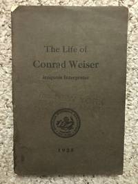 image of The Life of Conrad Weiser As it Relates to His Services as Official Interpreter Between New York and Pennsylvania and as Envoy Between Philadelphia and the Onondaga Councils