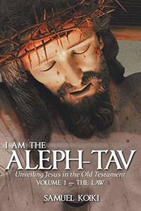 I Am the Aleph-Tav: Unveiling Jesus in the Old Testament (Volume I-The Law) by Koiki, Samuel