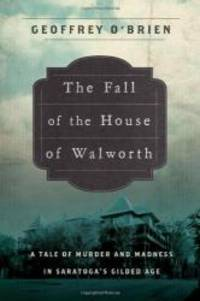 The Fall of the House of Walworth: A Tale of Madness and Murder in Gilded Age America (John...