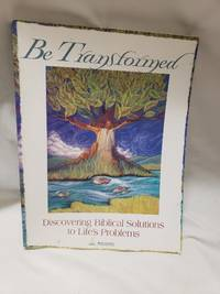 Be Transformed: Discovering Biblical Solutions to Life's Problems