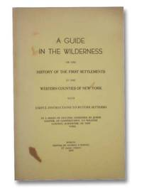 A Guide in the Wilderness; or the History of the First Settlements in the Western Counties of New York with Useful Instructions to Future Settlers. In a Series of Letters Addressed by Judge Cooper, of Cooperstown, to William Sampson, Barrister, of New York
