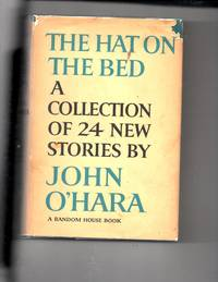 The Hat on The Bed A collection of 24 New Stories by John O'hara