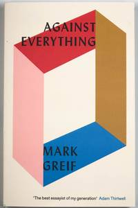 Against Everything: On Dishonest Times by Mark Greif - Paperback - 2017 - from Trystero Books and Biblio.co.uk