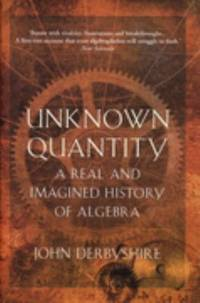 Unknown quantity : a real and imagined history of Algebra by Derbyshire, John - 2007