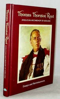 Thomas Thornton Reed Anglican Archbishop of Adelaide. Essays and Reminiscences