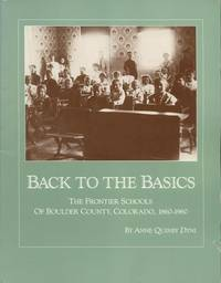Back to the Basics: The Frontier Schools of Boulder County, Colorado, 1860-1960. by Anne Quinby Dyni - Paperback - First Edition Thus [1991]; First Printing, so stated.  - 1991. - from Black Cat Hill Books and Biblio.com