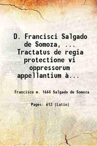 D. Francisci Salgado de Somoza, ... Tractatus de regia protectione vi oppressorum appellantium �...