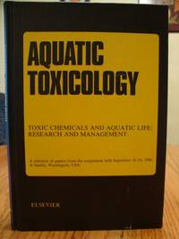 Aquatic Toxicology Volume 11 - Toxic Chemicals and Aquatic Life: Research and Management.  A Selection of papers from the Symposium Held September 16-18, 1986, in Seattle, Wasington, USA