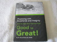 Practicing with Excellence and Integrity: How to Take Your (Chiropractic) Practice from Good to...