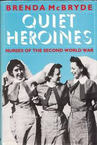 Quiet Heroines Nurses of the Second World War by  Brenda McBryde - 1st Edition - 1985 - from Adelaide Booksellers and Biblio.com