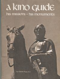Kino Guide: A Life of Eusebio Francisco Kino, Arizona's First Pioneer, and a Guide to His Missions and Monuments