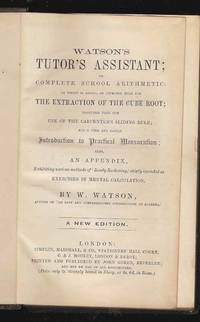 Watson's Tutor's Assistant; or Complete School Arithmetic in which is added an improved rule for the Extraction of the Cube Root; together with the Use of the Carpenter's Sliding Rule and a Full and Facile Introduction to Practical Mensuration also an Appendix exhibiting various methods of Ready Reckoning chiefly intended as Exercises in Mental Calculation