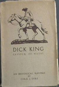 image of Dick King Saviour of Natal - An Historical Record - being some incidents in the life of Richard Philip King (1813-1871)