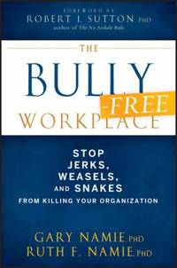 The Bully-Free Workplace : Stop Jerks, Weasels, and Snakes from Killing Your Organization