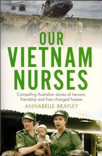Our Vietnam Nurses.  Compelling Australian stories of heroism, friendship and lives changed forever