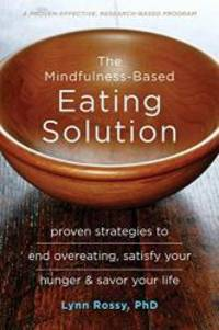 The Mindfulness-Based Eating Solution: Proven Strategies to End Overeating, Satisfy Your Hunger, and Savor Your Life by Lynn Rossy PhD - 2016-02-07