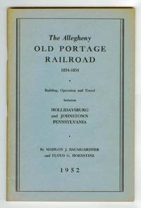 The Allegheny Old Portage Railroad 1834-1854: Building,  Operation and Travel between Hollidaysburg and Johnstown Pennsylvania