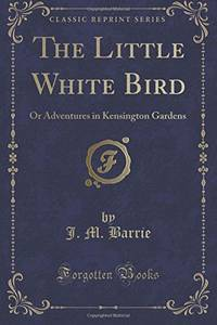 The Little White Bird: Or Adventures in Kensington Gardens (Classic Reprint)