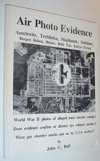 Air Photo Evidence: Auschwitz, Treblinka, Majdanek, Sobibor, Bergen Belsen, Belzec, Babi Yar, Katyn Forest
