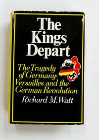 image of The Kings Depart The Tragedy of Germany: Versailles and the German Revolution