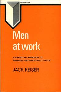 Men at Work: Christian Approach to Business and Industrial Ethics (Prism books) by  Jack Keiser - Paperback - 1978 - from Godley Books and Biblio.com