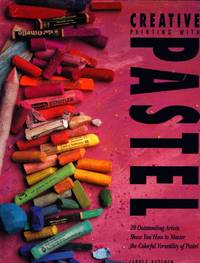 Creative painting with pastel : 20 outstanding artists show you how to master the colorful versatility of pastel