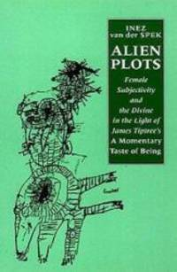image of Alien Plots: Female Subjectivity and the Divine in the Light of James Tiptree's 'a Momentary Taste of Being' (Liverpool University Press - Liverpool Science Fiction Texts & Studies)