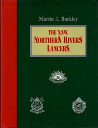 The N.S.W. Northern Rivers Lancers : The Story of Northern Rivers Men Who Were Members of the 5th Australian Light Horse Regiment, the 4th Light Horse Regiment, the 15th Light Horse Regiment, the 15th Australian Motor Regiment (AIF)
