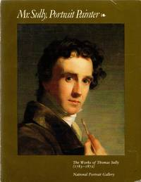 Mr. Sully, Portrait Painter: The Works of Thomas Sully (1783-1872)