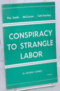 image of The Smith...McCarran...Taft-Hartley Conspiracy to Strangle Labor