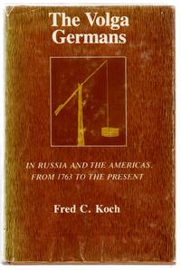 The Volga Germans: In Russia and the Americas, From 1763 to the Present