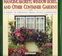 Hanging Baskets, Window Boxes, and Other Container Gardens: A Guide to Creative Small-Scale Gardening....with Over 100 Color Photographs