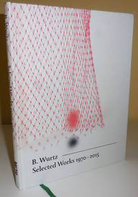 B. Wurtz Selected Works 1970 - 2015 (Inscribed by the Artist)
