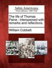 image of The Life of Thomas Paine: Interspersed with Remarks and Reflections.