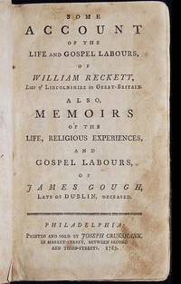 image of Some Account of the Life and Gospel Labours, of William Reckett, Late of Lincolnshire in Great-Britain; Also, Memoirs of the Life, Religious Experiences, and Gospel Labours, of James Gough, Late of Dublin, Deceased