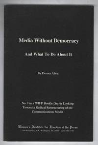Media Without Democracy: Number 3 in a WIFP Booklet Series Looking Toward a Radical Restructuring of the Communications Media