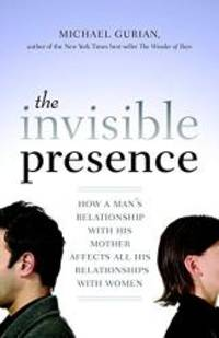 image of The Invisible Presence: How a Man's Relationship with His Mother Affects All His Relationships with Women