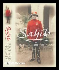 Sahib : the British soldier in India, 1750-1914 / Richard Holmes