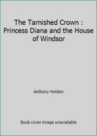 The Tarnished Crown : Princess Diana and the House of Windsor