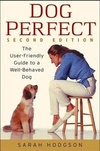 Dog Perfect : The User-Friendly Guide to a Well-Behaved Dog