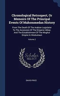 Chronological Retrospect  or Memoirs of the Principal Events of Mahommedan History: From the Death of the Arabian Legislator to the Accession of the Emperor Akbar  and the Establishment of the Moghul Empire in Hindustaun; Volume 2