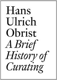 Hans Ulrich Obrist: A Brief History of Curating: By Hans Ulrich Obrist (Documents)