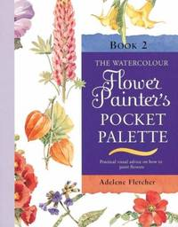 The Watercolour Flower Painter's Pocket Palette (Volume 2): Practical visual advice on how to...