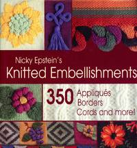 NICKY EPSTEIN'S KNITTED EMBELLISHMENTS: 350 Appliques, Borders, Cords and More!