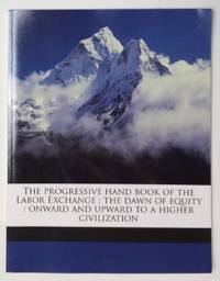 image of The progressive hand book of the Labor Exchange : The dawn of equity : Onward and upward to a higher civilization