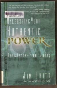 UNLEASHING YOUR AUTHENTIC POWER Resistance-Free Living by  Jim Britt - Paperback - First Edition - 2000 - from Riverwood's Books (SKU: 3892)