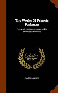 The Works of Francis Parkman: The Jesuits in North America in the Seventeenth Century