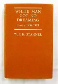 White Man Got No Dreaming Essays 1938-1973
