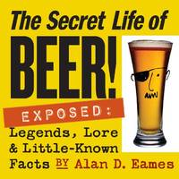 Secret Life of Beer!: Exposed: Legends, Lore & Little-Known Facts