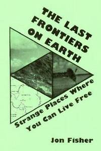 The Last Frontiers on Earth : Strange Places Where You Can Live Free